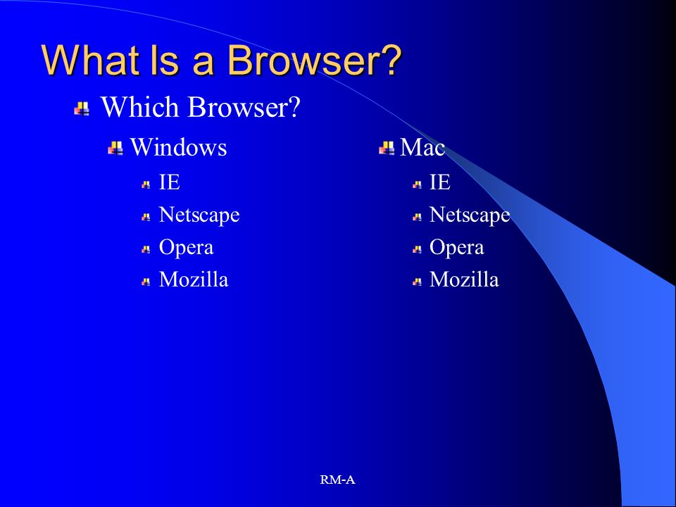 RM-A What Is a Browser? Which Browser? Windows IE Netscape Opera Mozilla Mac IE Netscape Opera Mozilla