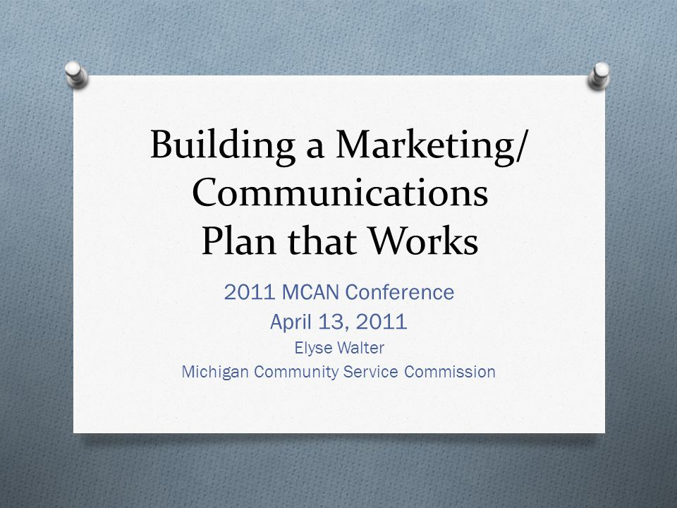 Building a Marketing/ Communications Plan that Works 2011 MCAN Conference April 13, 2011 Elyse Walter Michigan Community Service Commission