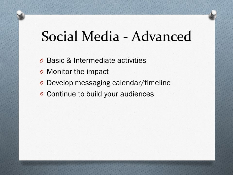 Social Media - Advanced O Basic & Intermediate activities O Monitor the impact O Develop messaging calendar/timeline O Continue to build your audience