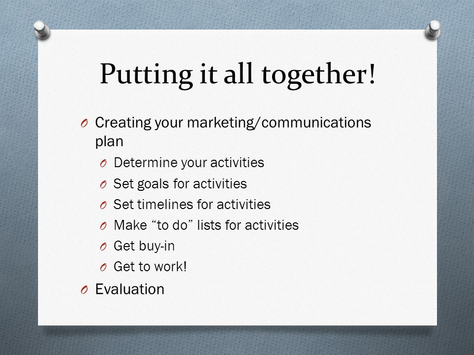 Putting it all together! O Creating your marketing/communications plan O Determine your activities O Set goals for activities O Set timelines for acti