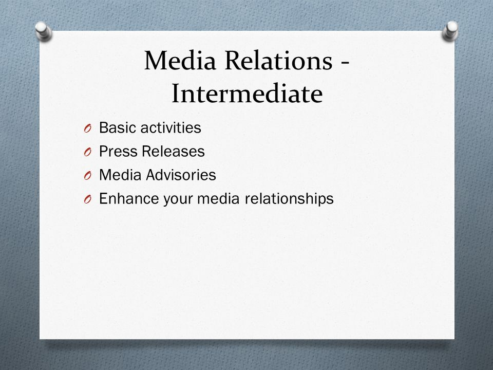 Media Relations - Intermediate O Basic activities O Press Releases O Media Advisories O Enhance your media relationships