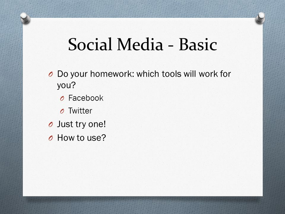 Social Media - Basic O Do your homework: which tools will work for you.