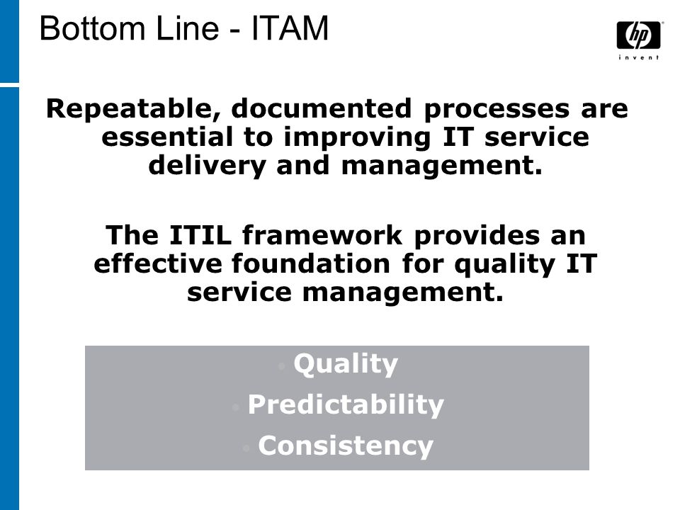 Bottom Line - ITAM Repeatable, documented processes are essential to improving IT service delivery and management. The ITIL framework provides an effe