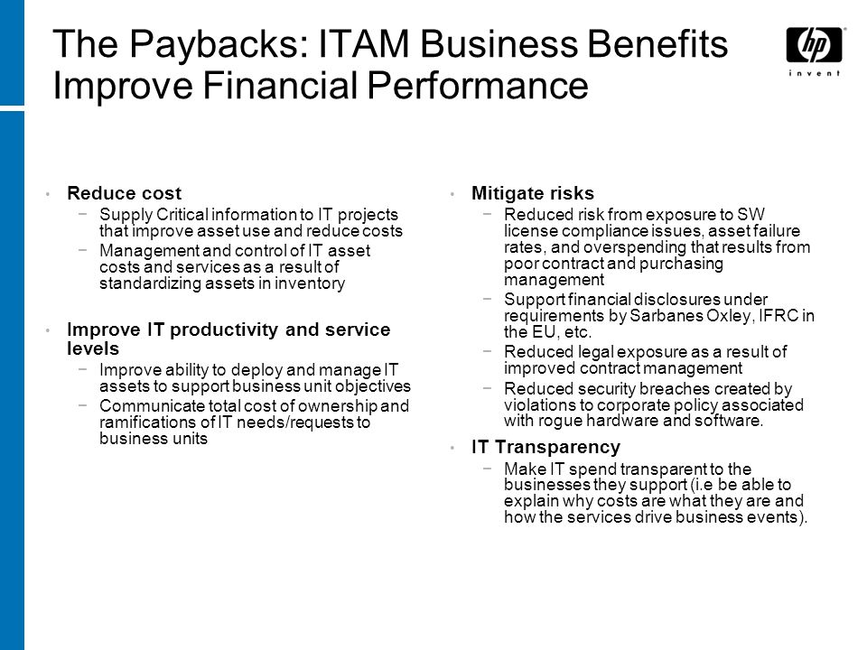 The Paybacks: ITAM Business Benefits Improve Financial Performance Reduce cost Supply Critical information to IT projects that improve asset use and r