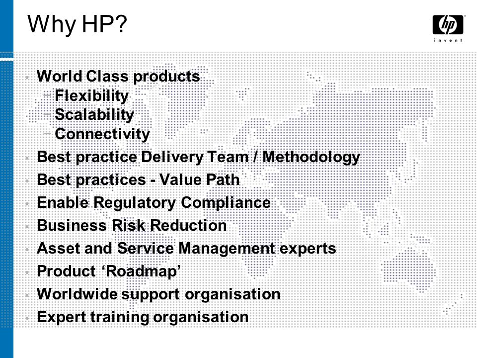Why HP? World Class products Flexibility Scalability Connectivity Best practice Delivery Team / Methodology Best practices - Value Path Enable Regulat