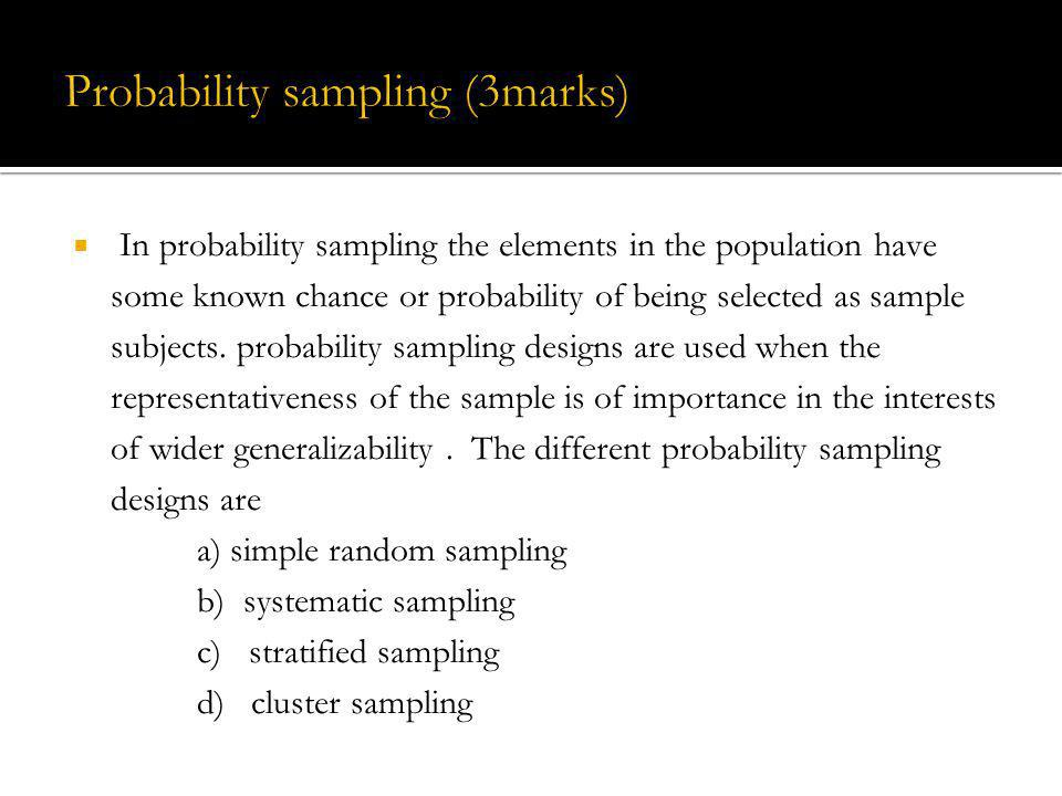 In probability sampling the elements in the population have some known chance or probability of being selected as sample subjects. probability samplin