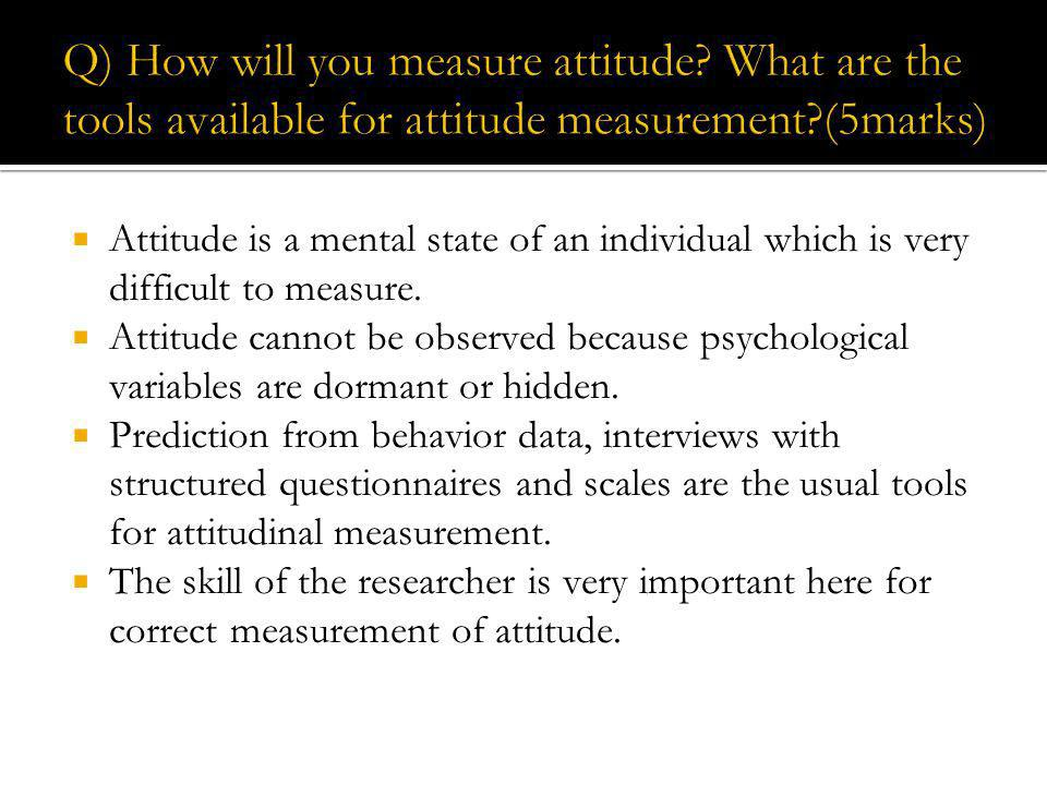 Attitude is a mental state of an individual which is very difficult to measure. Attitude cannot be observed because psychological variables are dorman