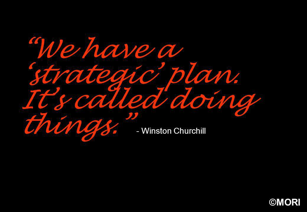 ©MORI We have a strategic plan. Its called doing things. - Winston Churchill