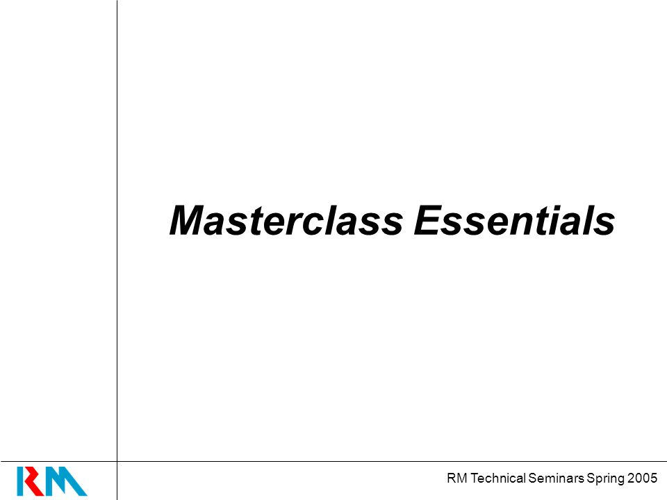 RM Technical Seminars Spring 2005 Masterclass Essentials
