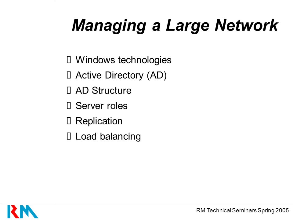 RM Technical Seminars Spring 2005 Managing a Large Network Windows technologies Active Directory (AD) AD Structure Server roles Replication Load balancing