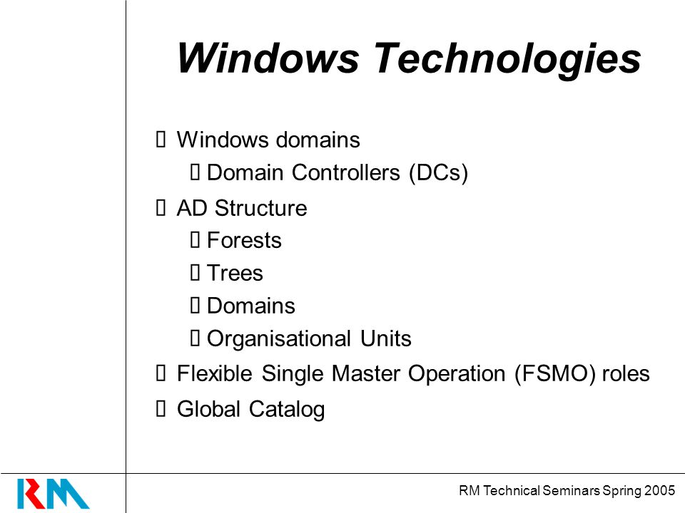 RM Technical Seminars Spring 2005 Windows Technologies Windows domains Domain Controllers (DCs) AD Structure Forests Trees Domains Organisational Units Flexible Single Master Operation (FSMO) roles Global Catalog