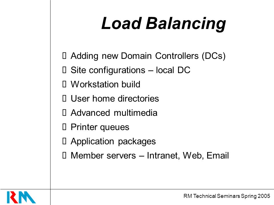 RM Technical Seminars Spring 2005 Load Balancing Adding new Domain Controllers (DCs) Site configurations – local DC Workstation build User home directories Advanced multimedia Printer queues Application packages Member servers – Intranet, Web, Email