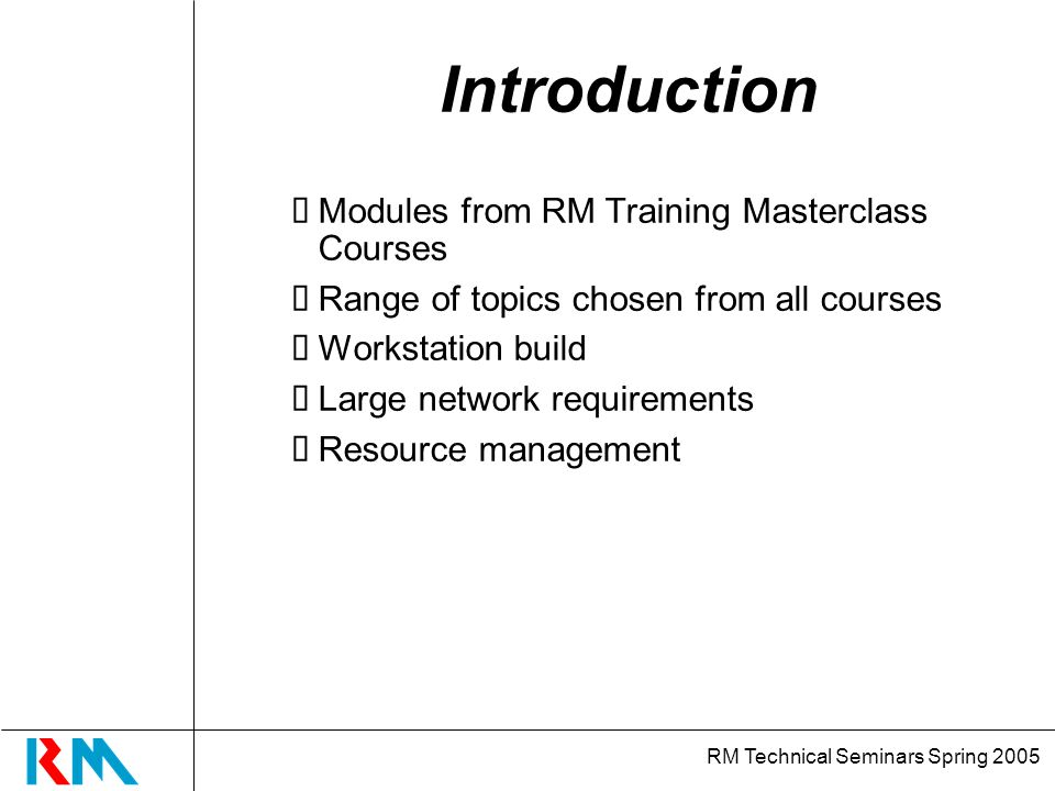RM Technical Seminars Spring 2005 Introduction Modules from RM Training Masterclass Courses Range of topics chosen from all courses Workstation build Large network requirements Resource management