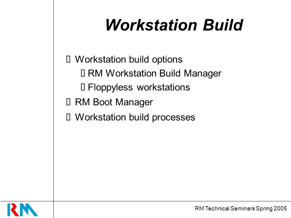 RM Technical Seminars Spring 2005 RM Workstation Build Manager Create build disks Add and manage drivers Create build disk types Managed and Local mode partitions Manually creating build disks