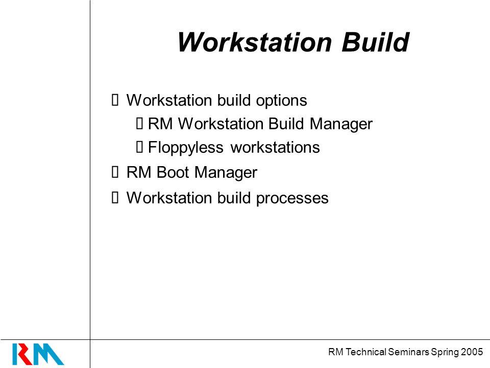 RM Technical Seminars Spring 2005 Workstation Build Workstation build options RM Workstation Build Manager Floppyless workstations RM Boot Manager Workstation build processes