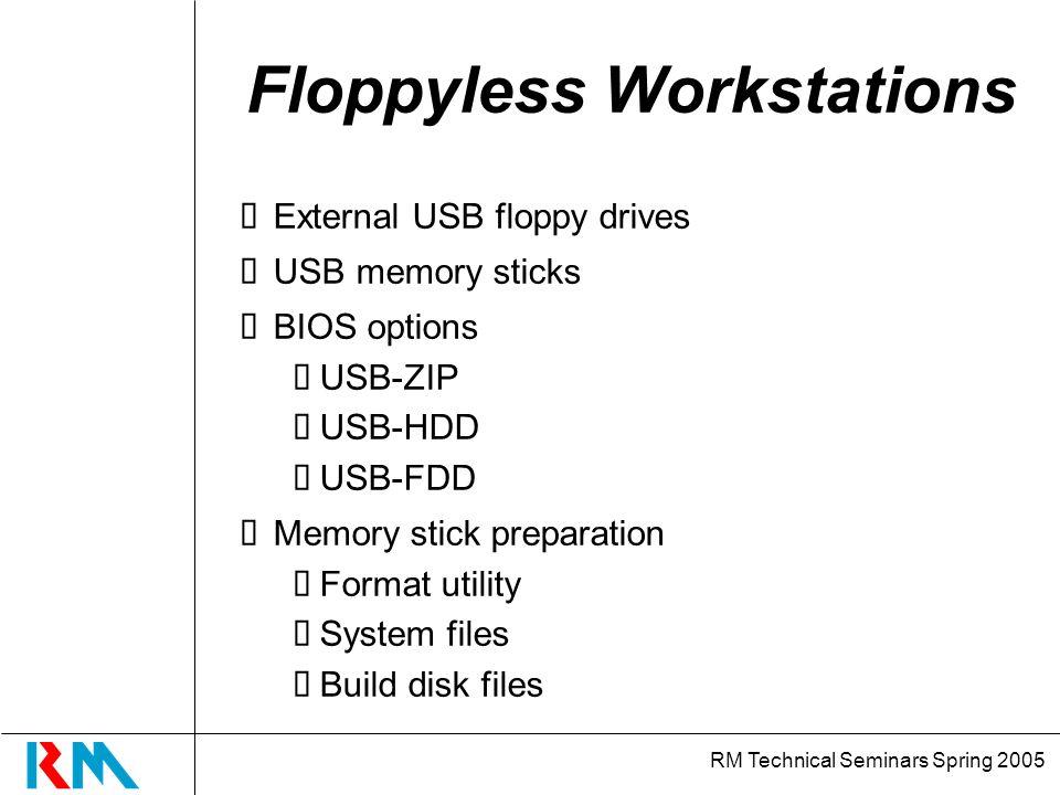 RM Technical Seminars Spring 2005 Floppyless Workstations External USB floppy drives USB memory sticks BIOS options USB-ZIP USB-HDD USB-FDD Memory stick preparation Format utility System files Build disk files
