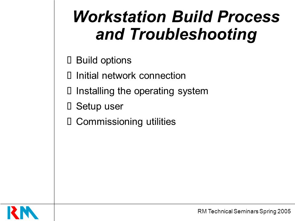 RM Technical Seminars Spring 2005 Build Stages Build Disk Partition Initial N/W connection User Info Comm Utilities Install O/S Download O/S Backup