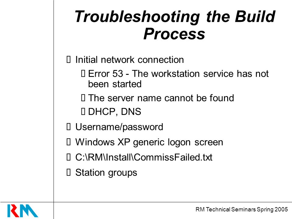 RM Technical Seminars Spring 2005 Troubleshooting the Build Process Initial network connection Error 53 - The workstation service has not been started The server name cannot be found DHCP, DNS Username/password Windows XP generic logon screen C:\RM\Install\CommissFailed.txt Station groups