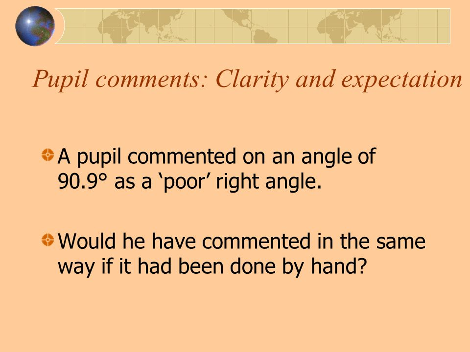 Pupil comments: Clarity and expectation A pupil commented on an angle of 90.9° as a poor right angle.