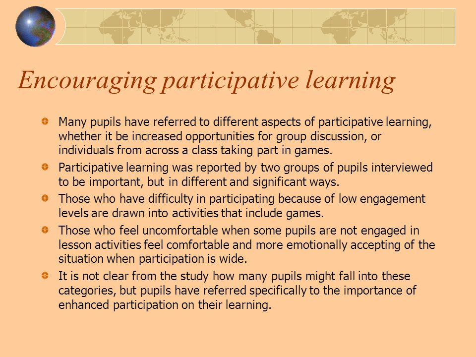Encouraging participative learning Many pupils have referred to different aspects of participative learning, whether it be increased opportunities for group discussion, or individuals from across a class taking part in games.