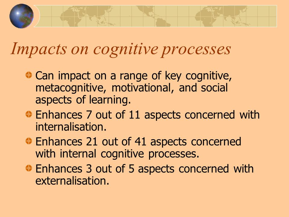 Impacts on cognitive processes Can impact on a range of key cognitive, metacognitive, motivational, and social aspects of learning.
