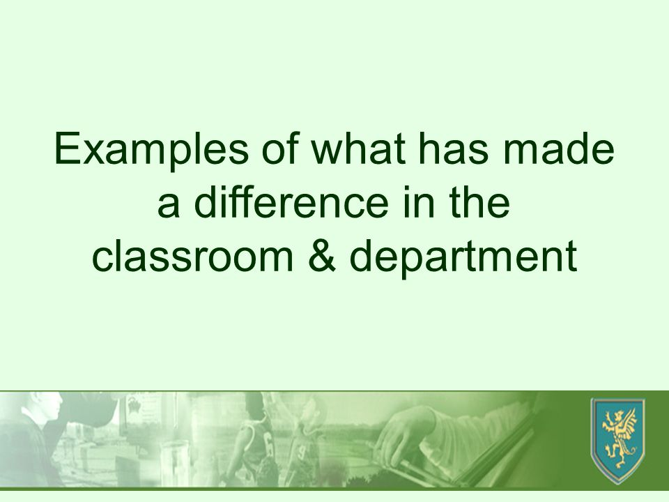 Produced by SD/MH Examples of what has made a difference in the classroom & department