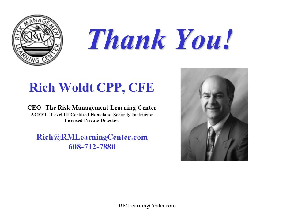 RMLearningCenter.com Questions Please Rich Woldt CPP, CFE CEO- The Risk Management Learning Center ACFEI – Level III Certified Homeland Security Instr