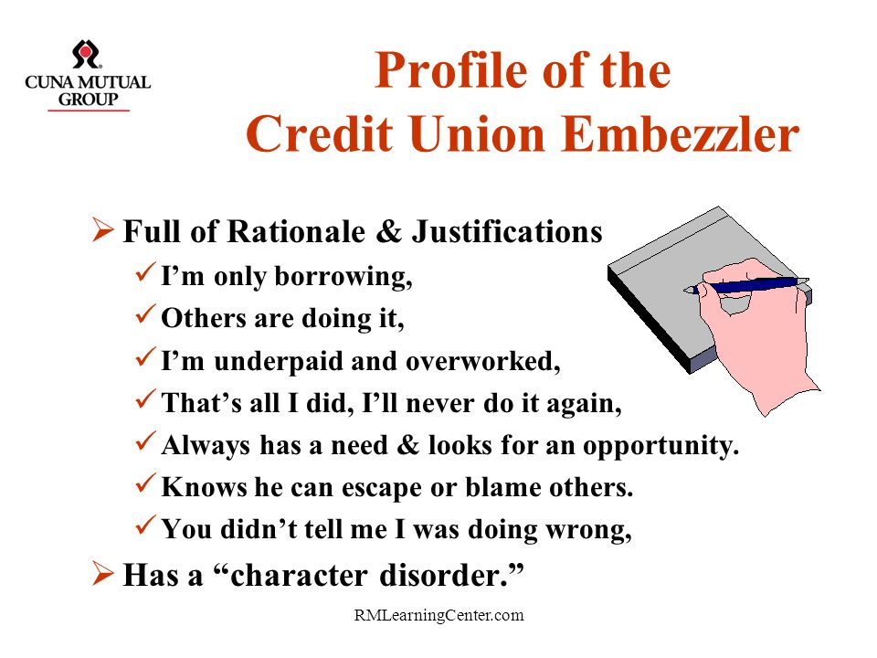 RMLearningCenter.com Profile of the Credit Union Embezzler Suspicious life style Cant leave or relinquish control Tale wags the dog Overly religious E