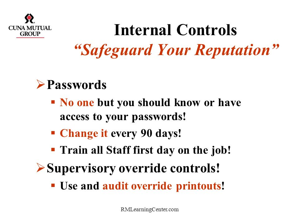 RMLearningCenter.com Internal Controls Safeguard Your Reputation Dual controls –Night depository –Lost and found –Smart safes & combinations Rotate an