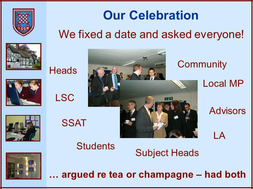 Our Celebration We fixed a date and asked everyone! … argued re tea or champagne – had both Community SSAT Local MP LSC LA Heads Students Subject Head