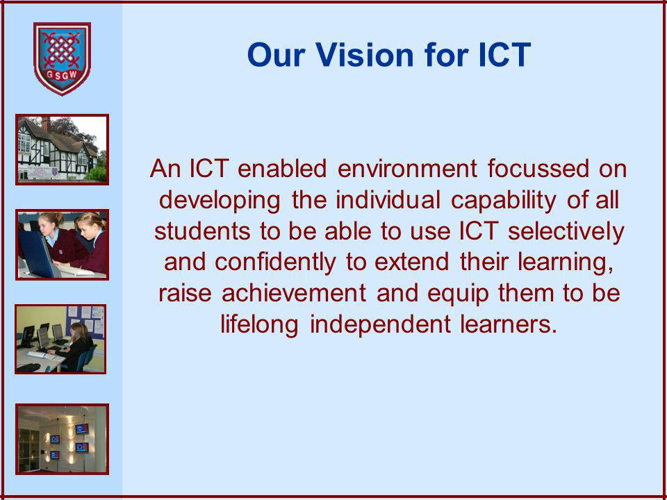 Our Vision for ICT An ICT enabled environment focussed on developing the individual capability of all students to be able to use ICT selectively and c