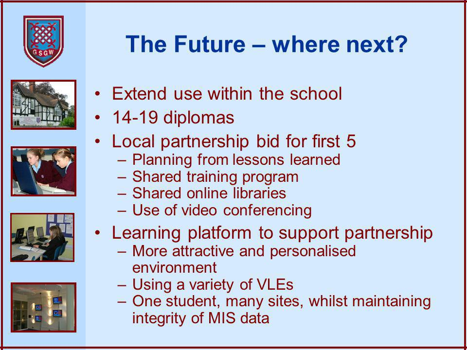 The Future – where next? Extend use within the school 14-19 diplomas Local partnership bid for first 5 –Planning from lessons learned –Shared training