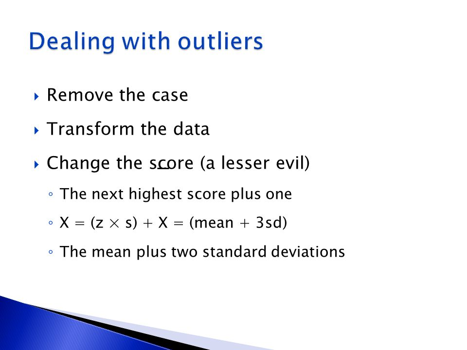 Remove the case Transform the data Change the score (a lesser evil) The next highest score plus one X = (z × s) + X = (mean + 3sd) The mean plus two s