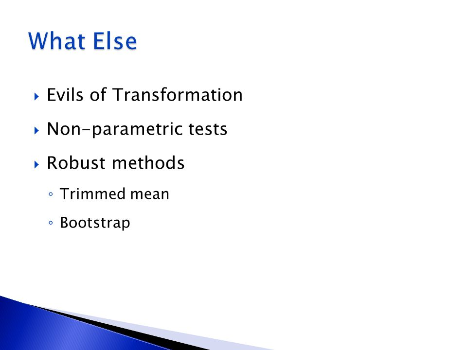 Evils of Transformation Non-parametric tests Robust methods Trimmed mean Bootstrap