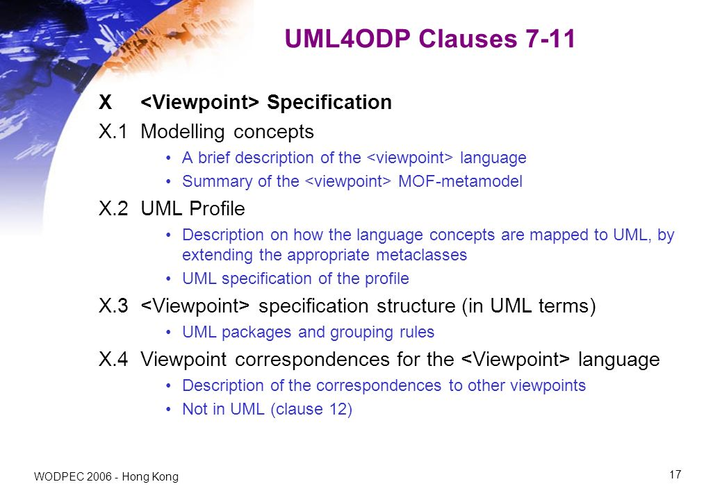 WODPEC Hong Kong 17 UML4ODP Clauses 7-11 X Specification X.1 Modelling concepts A brief description of the language Summary of the MOF-metamodel X.2 UML Profile Description on how the language concepts are mapped to UML, by extending the appropriate metaclasses UML specification of the profile X.3 specification structure (in UML terms) UML packages and grouping rules X.4 Viewpoint correspondences for the language Description of the correspondences to other viewpoints Not in UML (clause 12)