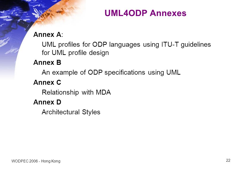 WODPEC Hong Kong 22 UML4ODP Annexes Annex A: UML profiles for ODP languages using ITU-T guidelines for UML profile design Annex B An example of ODP specifications using UML Annex C Relationship with MDA Annex D Architectural Styles