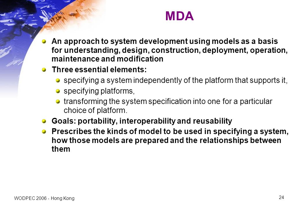 WODPEC 2006 - Hong Kong 24 MDA An approach to system development using models as a basis for understanding, design, construction, deployment, operation, maintenance and modification Three essential elements: specifying a system independently of the platform that supports it, specifying platforms, transforming the system specification into one for a particular choice of platform.