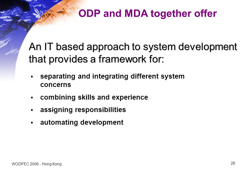 WODPEC Hong Kong 28 ODP and MDA together offer separating and integrating different system concerns combining skills and experience assigning responsibilities automating development An IT based approach to system development that provides a framework for: