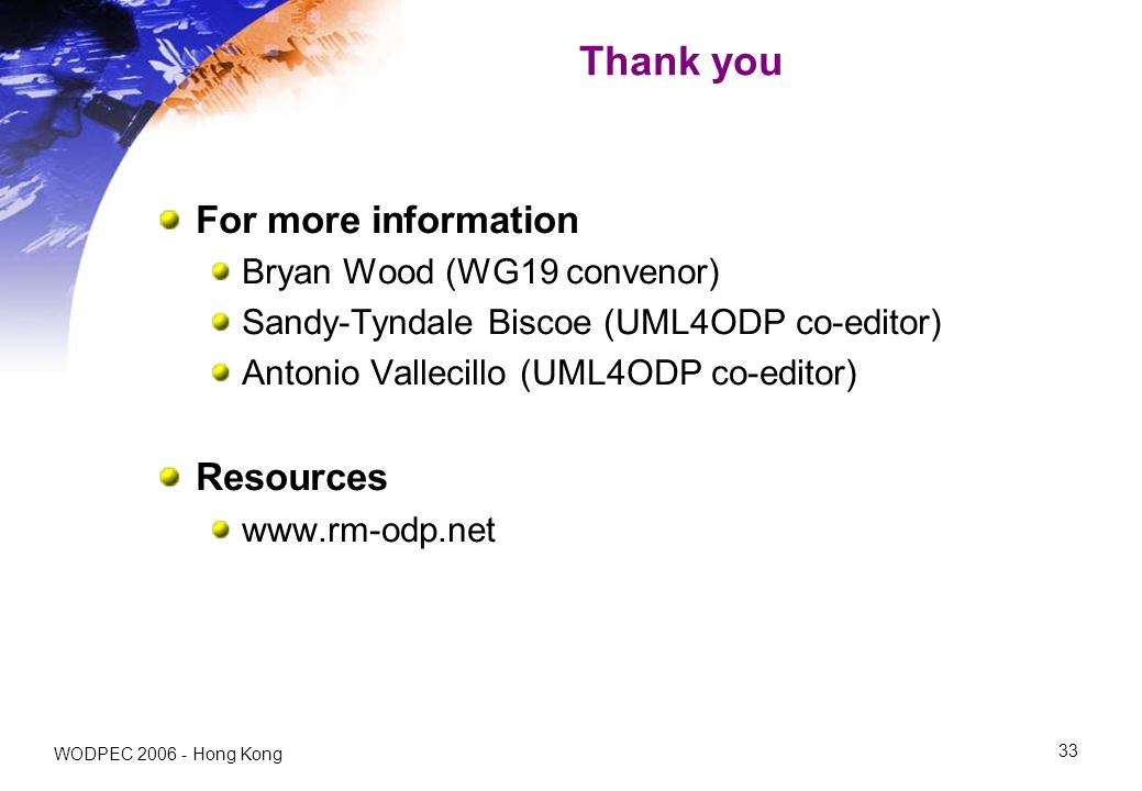 WODPEC Hong Kong 33 Thank you For more information Bryan Wood (WG19 convenor) Sandy-Tyndale Biscoe (UML4ODP co-editor) Antonio Vallecillo (UML4ODP co-editor) Resources