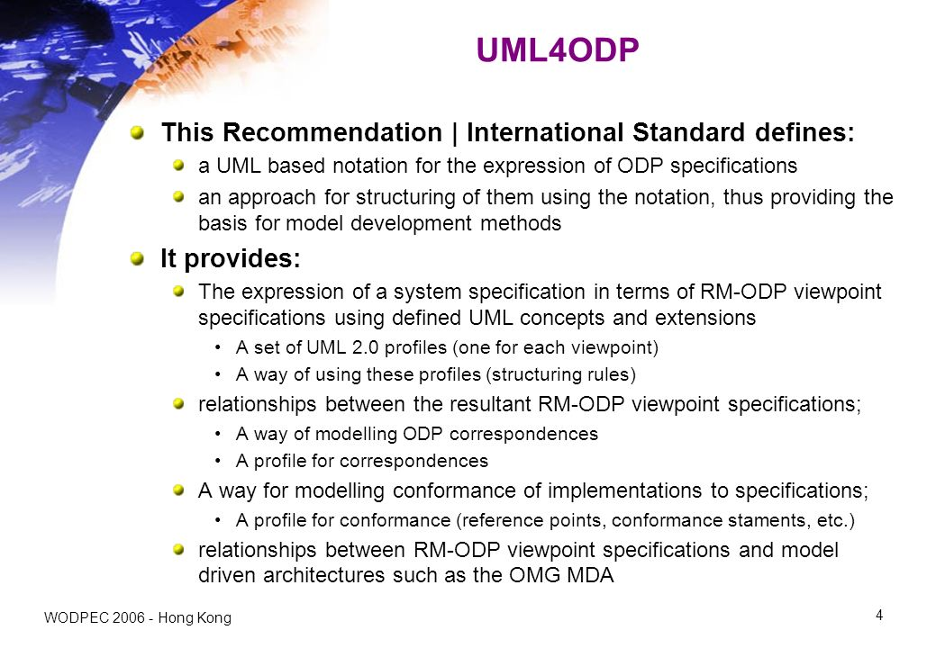 WODPEC Hong Kong 4 UML4ODP This Recommendation | International Standard defines: a UML based notation for the expression of ODP specifications an approach for structuring of them using the notation, thus providing the basis for model development methods It provides: The expression of a system specification in terms of RM-ODP viewpoint specifications using defined UML concepts and extensions A set of UML 2.0 profiles (one for each viewpoint) A way of using these profiles (structuring rules) relationships between the resultant RM-ODP viewpoint specifications; A way of modelling ODP correspondences A profile for correspondences A way for modelling conformance of implementations to specifications; A profile for conformance (reference points, conformance staments, etc.) relationships between RM-ODP viewpoint specifications and model driven architectures such as the OMG MDA