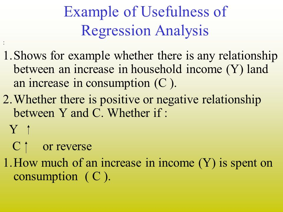 Example of Usefulness of Regression Analysis : 1.Shows for example whether there is any relationship between an increase in household income (Y) land