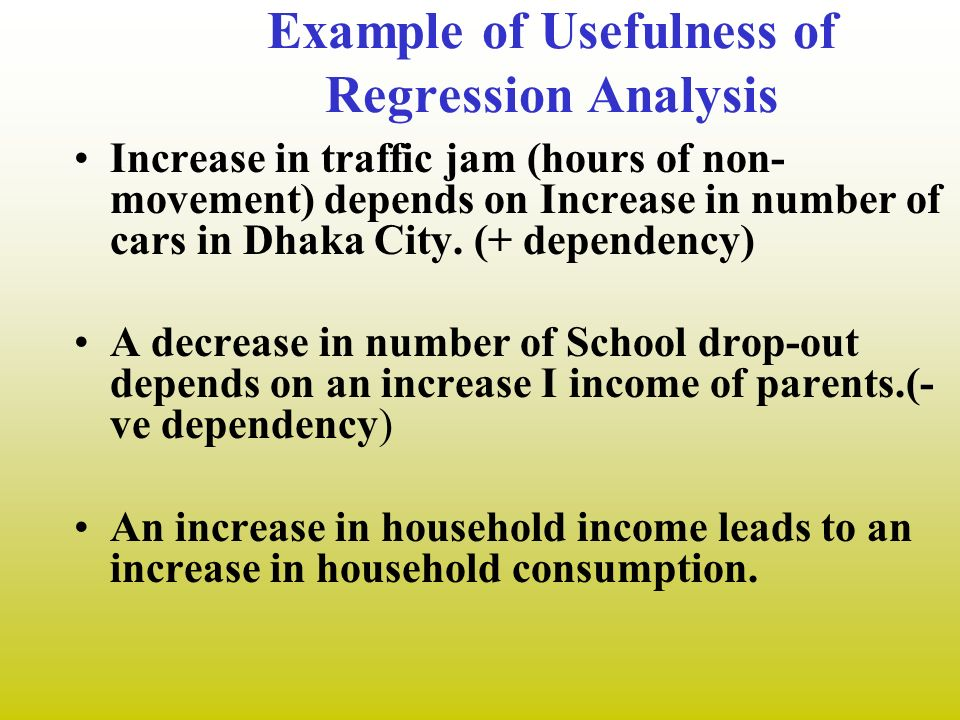 Example of Usefulness of Regression Analysis Increase in traffic jam (hours of non- movement) depends on Increase in number of cars in Dhaka City. (+