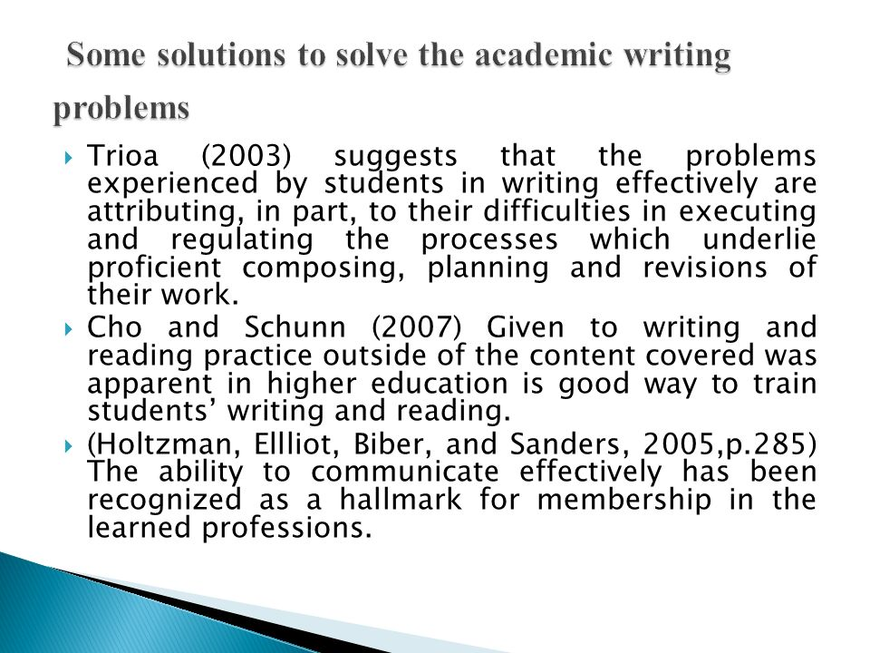 Trioa (2003) suggests that the problems experienced by students in writing effectively are attributing, in part, to their difficulties in executing and regulating the processes which underlie proficient composing, planning and revisions of their work.