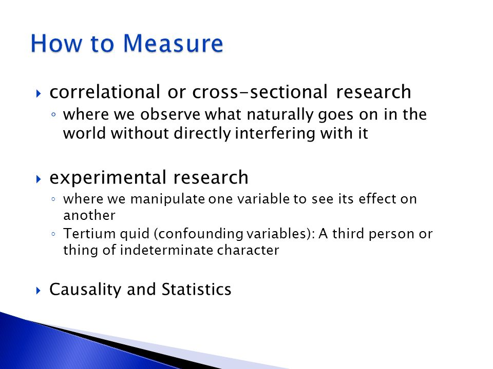 correlational or cross-sectional research where we observe what naturally goes on in the world without directly interfering with it experimental research where we manipulate one variable to see its effect on another Tertium quid (confounding variables): A third person or thing of indeterminate character Causality and Statistics