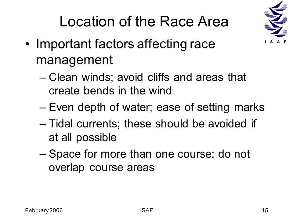 February 2006ISAF15 Location of the Race Area Important factors affecting race management –Clean winds; avoid cliffs and areas that create bends in th