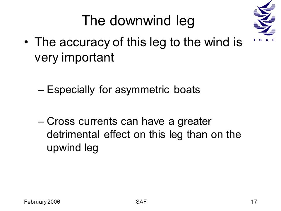 February 2006ISAF17 The downwind leg The accuracy of this leg to the wind is very important –Especially for asymmetric boats –Cross currents can have
