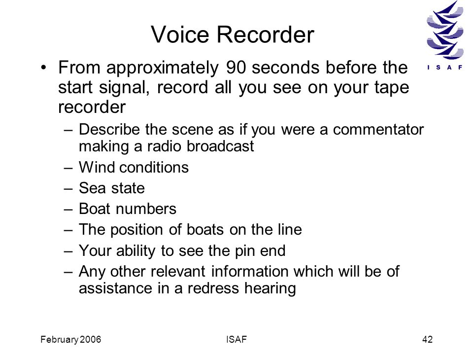February 2006ISAF42 Voice Recorder From approximately 90 seconds before the start signal, record all you see on your tape recorder –Describe the scene
