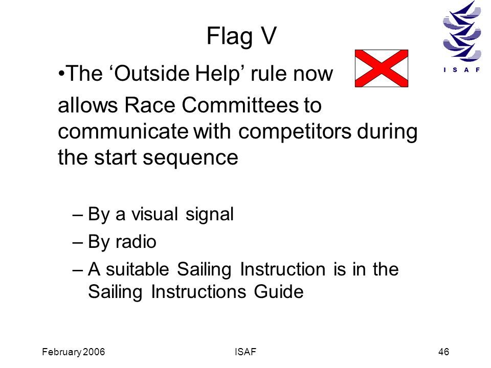 February 2006ISAF46 Flag V The Outside Help rule now allows Race Committees to communicate with competitors during the start sequence –By a visual sig