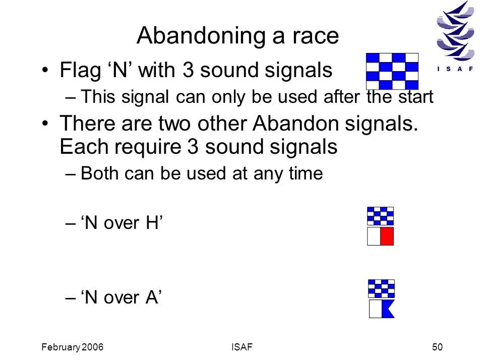 February 2006ISAF50 Abandoning a race Flag N with 3 sound signals –This signal can only be used after the start There are two other Abandon signals. E
