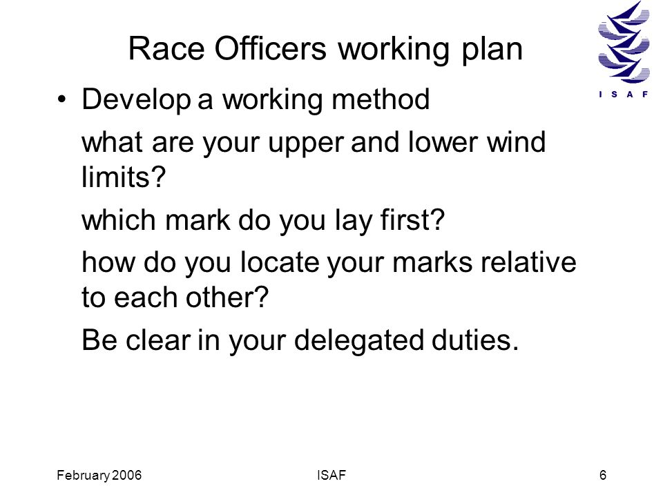 February 2006ISAF6 Race Officers working plan Develop a working method what are your upper and lower wind limits? which mark do you lay first? how do